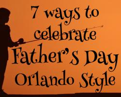 7 ways to celebrate fathers day Orlando Style