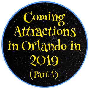Coming Attractions in Orlando in 2019 (Part 1)