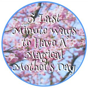 5 Last Minute Ways to Have A Magical Mother's Day